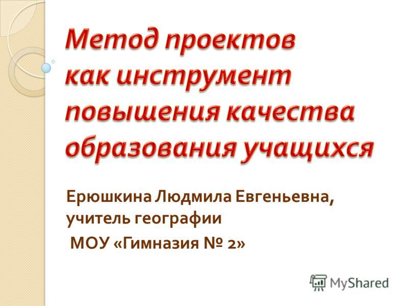 Ерюшкина Людмила Евгеньевна, учитель географии МОУ « Гимназия 2»