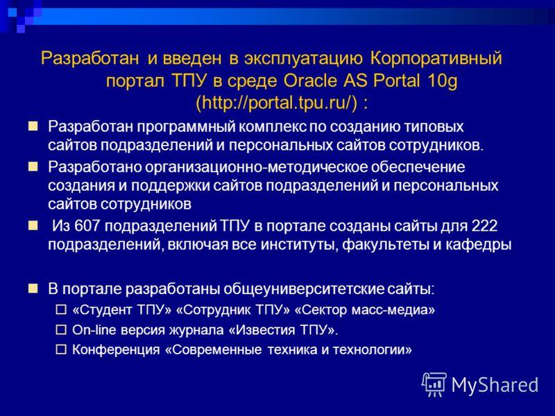 Разработан и введен в эксплуатацию Корпоративный портал ТПУ в среде Oracle AS Portal 10g (http://portal.tpu.ru/) : Разработан программный комплекс по созданию типовых сайтов подразделений и персональных сайтов сотрудников. Разработано организационно-