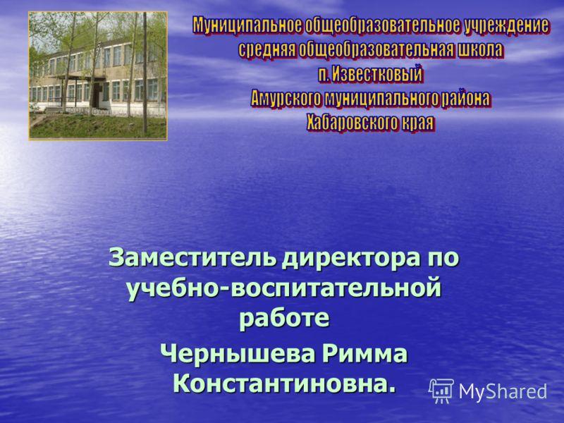 Заместитель директора по учебно-воспитательной работе Чернышева Римма Константиновна.