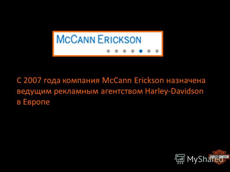 С 2007 года компания McCann Erickson назначена ведущим рекламным агентством Harley-Davidson в Европе