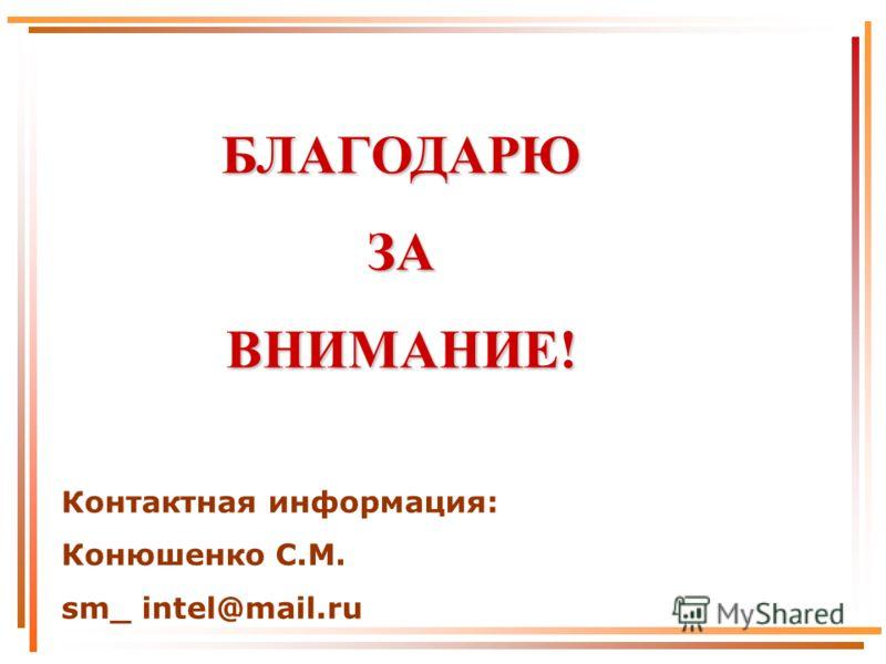 БЛАГОДАРЮЗАВНИМАНИЕ! Контактная информация: Конюшенко С.М. sm_ intel@mail.ru