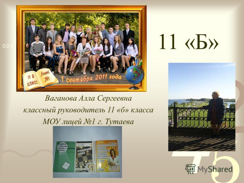 Ваганова Алла Сергеевна классный руководитель 11 «б» класса МОУ лицей 1 г. Тутаева 11 «Б»