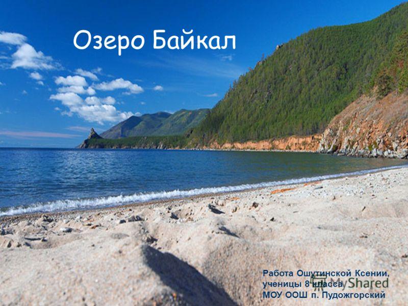 Озеро Байкал Работа Ошутинской Ксении, ученицы 8 класса МОУ ООШ п. Пудожгорский