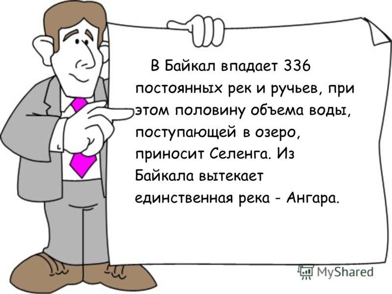В Байкал впадает 336 постоянных рек и ручьев, при этом половину объема воды, поступающей в озеро, приносит Селенга. Из Байкала вытекает единственная река - Ангара.