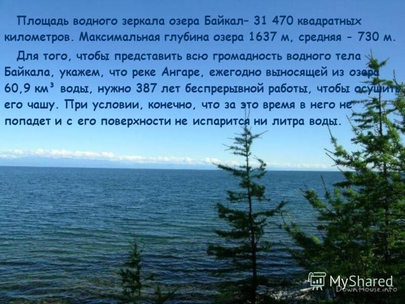 Площадь водного зеркала озера Байкал– 31 470 квадратных километров. Максимальная глубина озера 1637 м, средняя - 730 м. Для того, чтобы представить всю громадность водного тела Байкала, укажем, что реке Ангаре, ежегодно выносящей из озера 60,9 км³ во