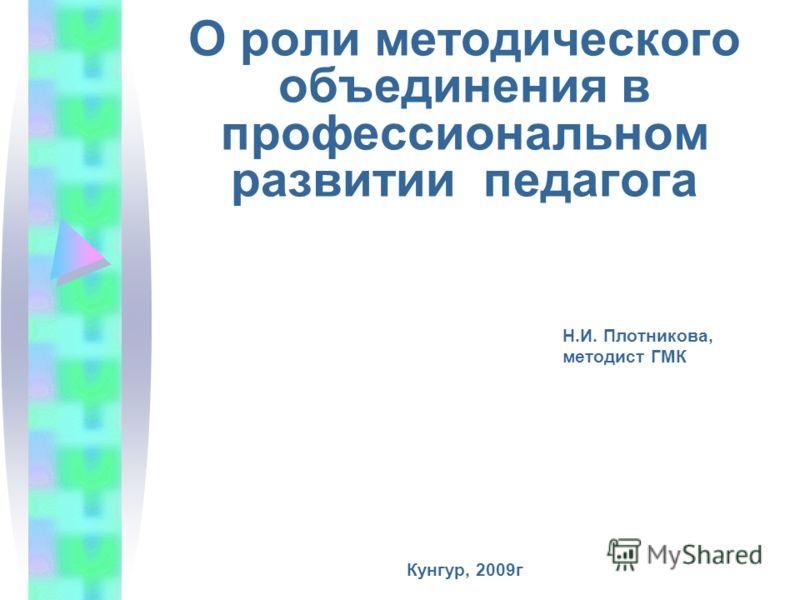 О роли методического объединения в профессиональном развитии педагога Н.И. Плотникова, методист ГМК Кунгур, 2009г
