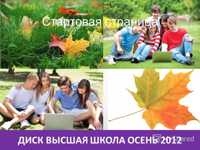 ДИСК ВЫСШАЯ ШКОЛА ОСЕНЬ 2012 Стартовая страница