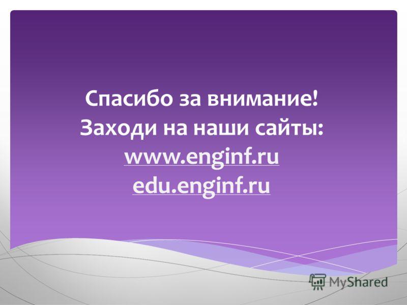 Спасибо за внимание! Заходи на наши сайты: www.enginf.ru edu.enginf.ru