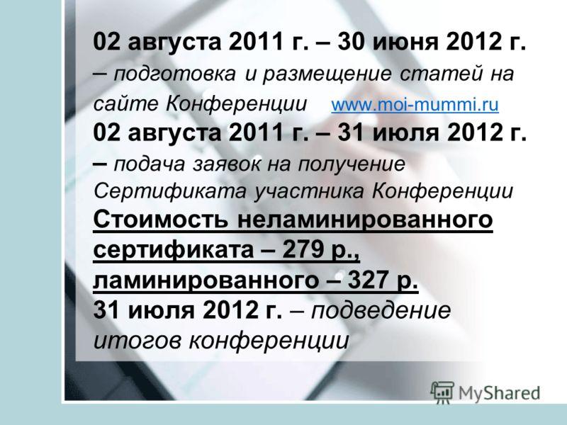 02 августа 2011 г. – 30 июня 2012 г. – подготовка и размещение статей на сайте Конференции www.moi-mummi.ru 02 августа 2011 г. – 31 июля 2012 г. – подача заявок на получение Сертификата участника Конференции Стоимость неламинированного сертификата –