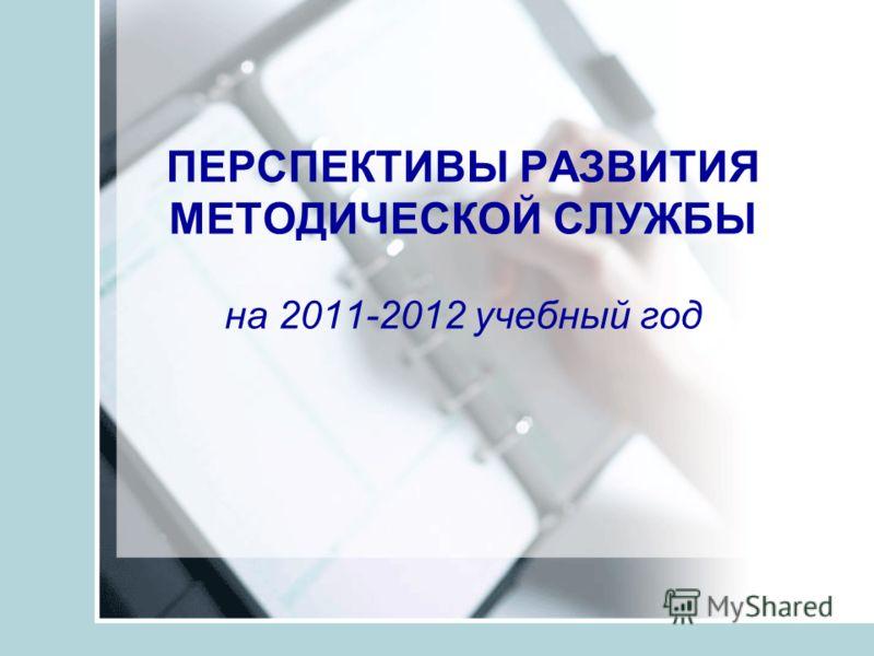 ПЕРСПЕКТИВЫ РАЗВИТИЯ МЕТОДИЧЕСКОЙ СЛУЖБЫ на 2011-2012 учебный год