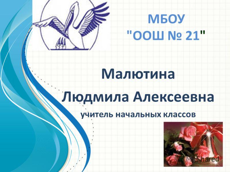МБОУ ООШ 21 Малютина Людмила Алексеевна учитель начальных классов