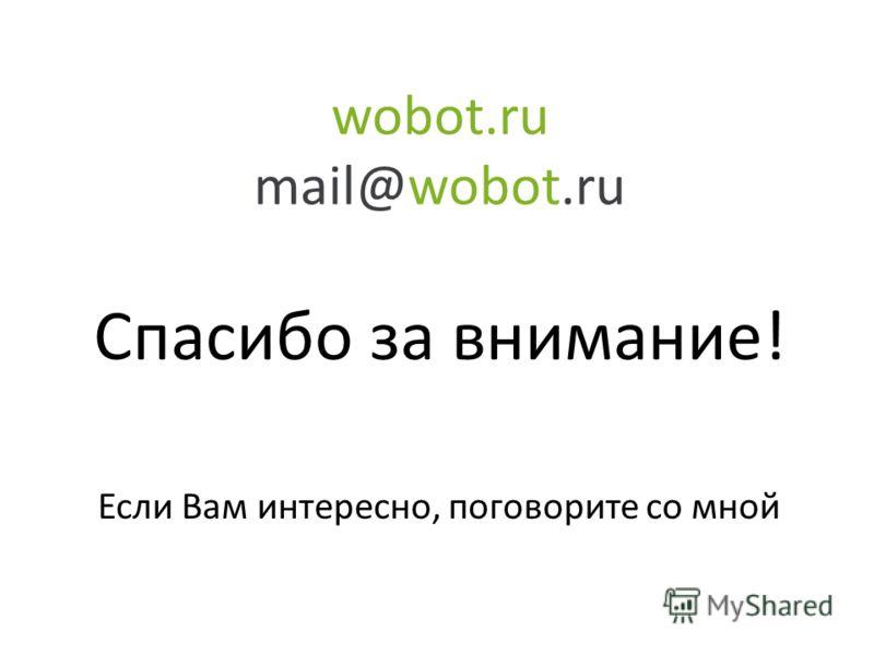 wobot.ru mail@wobot.ru Спасибо за внимание! Если Вам интересно, поговорите со мной