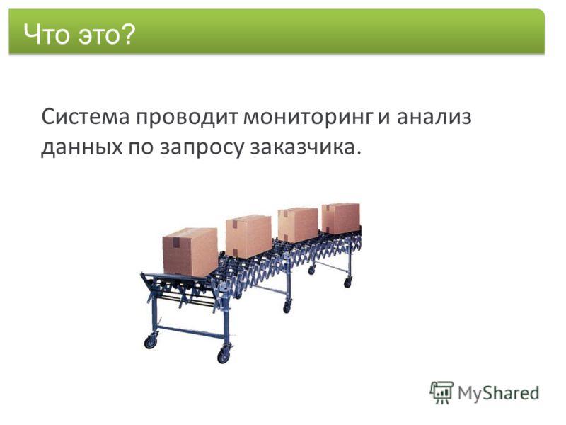 Система проводит мониторинг и анализ данных по запросу заказчика. Что это?