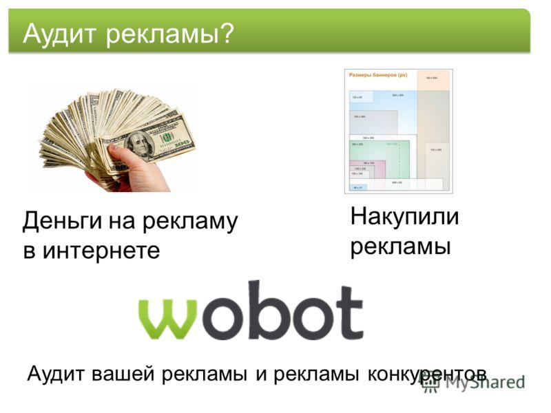 Аудит рекламы? Деньги на рекламу в интернете Накупили рекламы Аудит вашей рекламы и рекламы конкурентов