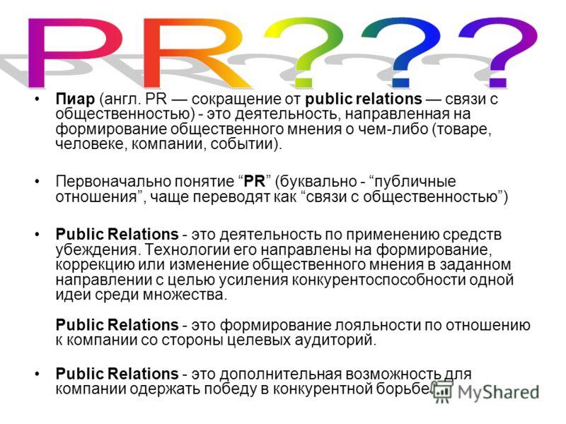 Пиар (англ. PR сокращение от public relations связи с общественностью) - это деятельность, направленная на формирование общественного мнения о чем-либо (товаре, человеке, компании, событии). Первоначально понятие PR (буквально - публичные отношения,