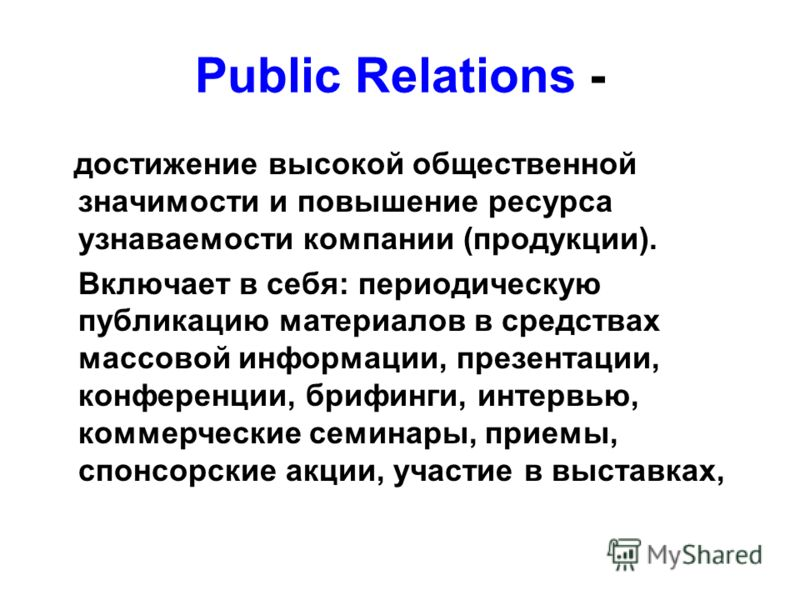 Public Relations - достижение высокой общественной значимости и повышение ресурса узнаваемости компании (продукции). Включает в себя: периодическую публикацию материалов в средствах массовой информации, презентации, конференции, брифинги, интервью, к