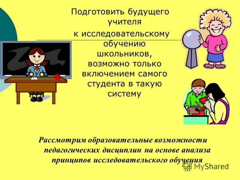 Подготовить будущего учителя к исследовательскому обучению школьников, возможно только включением самого студента в такую систему Рассмотрим образовательные возможности педагогических дисциплин на основе анализа принципов исследовательского обучения