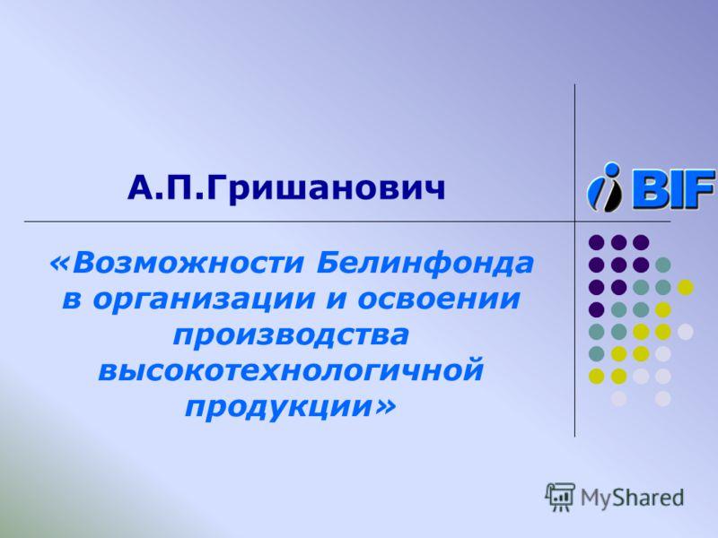 А.П.Гришанович «Возможности Белинфонда в организации и освоении производства высокотехнологичной продукции»