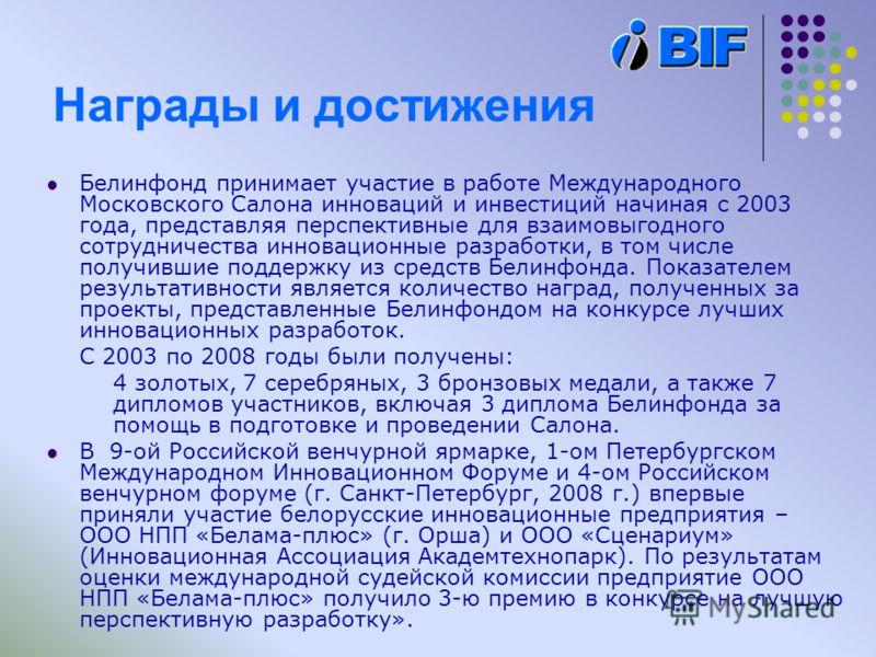Награды и достижения Белинфонд принимает участие в работе Международного Московского Салона инноваций и инвестиций начиная с 2003 года, представляя перспективные для взаимовыгодного сотрудничества инновационные разработки, в том числе получившие подд