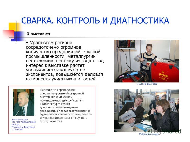 СВАРКА. КОНТРОЛЬ И ДИАГНОСТИКА В Уральском регионе сосредоточено огромное количество предприятий тяжелой промышленности, металлургии, нефтехимии, поэтому из года в год интерес к выставке растет, увеличивается количество экспонентов, повышается делова