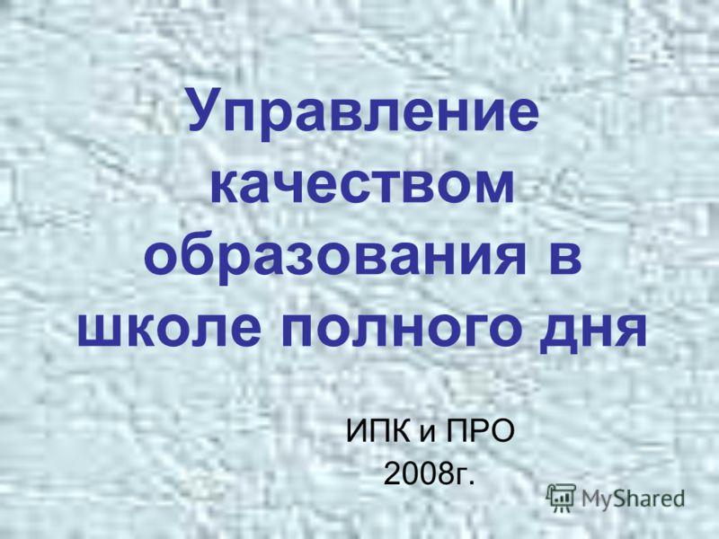 Управление качеством образования в школе полного дня ИПК и ПРО 2008г.