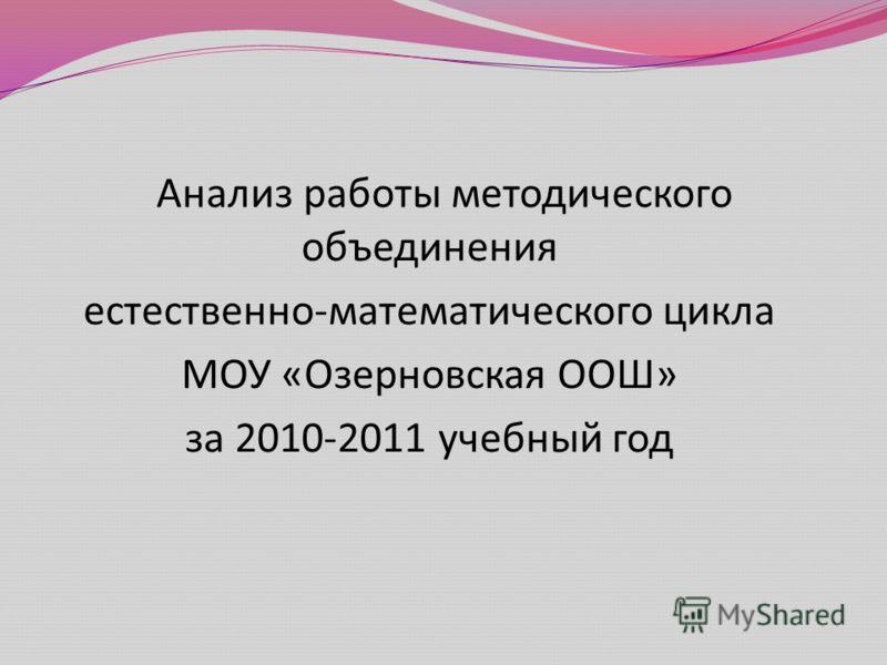 Анализ работы методического объединения естественно - математического цикла МОУ « Озерновская ООШ » за 2010-2011 учебный год