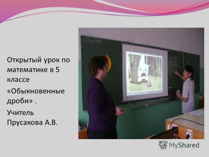 Открытый урок по математике в 5 классе « Обыкновенные дроби ». Учитель Прусакова А. В.