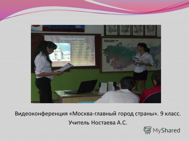 Видеоконференция « Москва - главный город страны ». 9 класс. Учитель Ностаева А. С.
