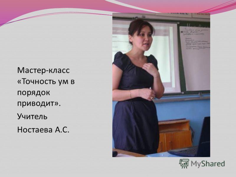 Мастер - класс « Точность ум в порядок приводит ». Учитель Ностаева А. С.