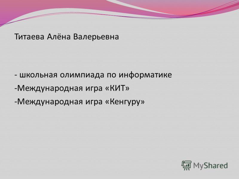 Титаева Алёна Валерьевна - школьная олимпиада по информатике - Международная игра « КИТ » - Международная игра « Кенгуру »