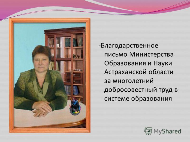- Благодарственное письмо Министерства Образования и Науки Астраханской области за многолетний добросовестный труд в системе образования