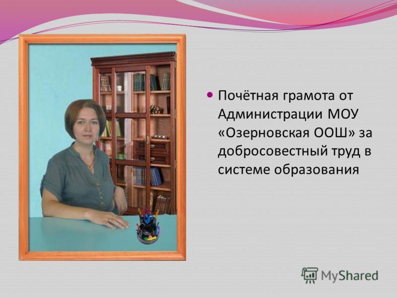 Почётная грамота от Администрации МОУ « Озерновская ООШ » за добросовестный труд в системе образования