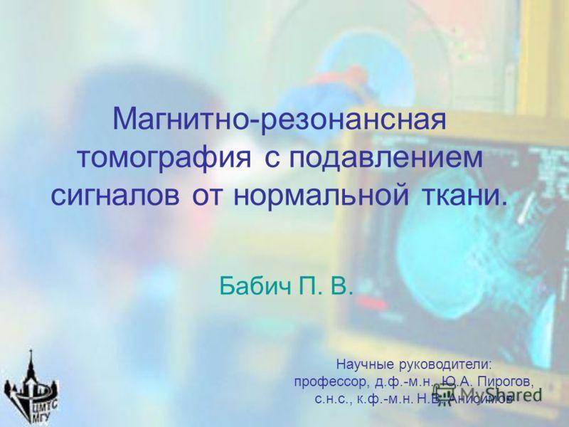 Магнитно-резонансная томография с подавлением сигналов от нормальной ткани. Бабич П. В. Научные руководители: профессор, д.ф.-м.н. Ю.А. Пирогов, с.н.с., к.ф.-м.н. Н.В. Анисимов