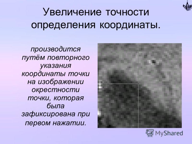 Увеличение точности определения координаты. производится путём повторного указания координаты точки на изображении окрестности точки, которая была зафиксирована при первом нажатии.