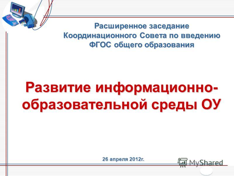 Развитие информационно- образовательной среды ОУ Расширенное заседание Координационного Совета по введению ФГОС общего образования 26 апреля 2012г.
