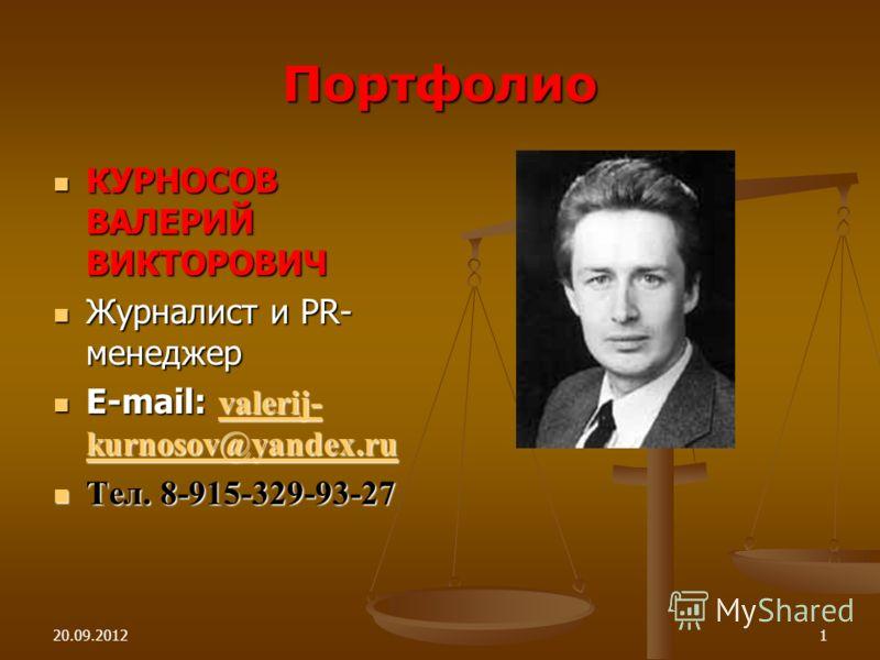 20.09.20121 Портфолио КУРНОСОВ ВАЛЕРИЙ ВИКТОРОВИЧ КУРНОСОВ ВАЛЕРИЙ ВИКТОРОВИЧ Журналист и PR- менеджер Журналист и PR- менеджер E-mail: valerij- kurnosov@yandex.ru E-mail: valerij- kurnosov@yandex.ru valerij- kurnosov@yandex.ru valerij- kurnosov@yand
