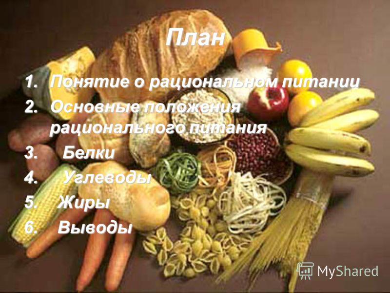План 1.Понятие о рациональном питании 2.Основные положения рационального питания 3. Белки 4. Углеводы 5. Жиры 6. Выводы