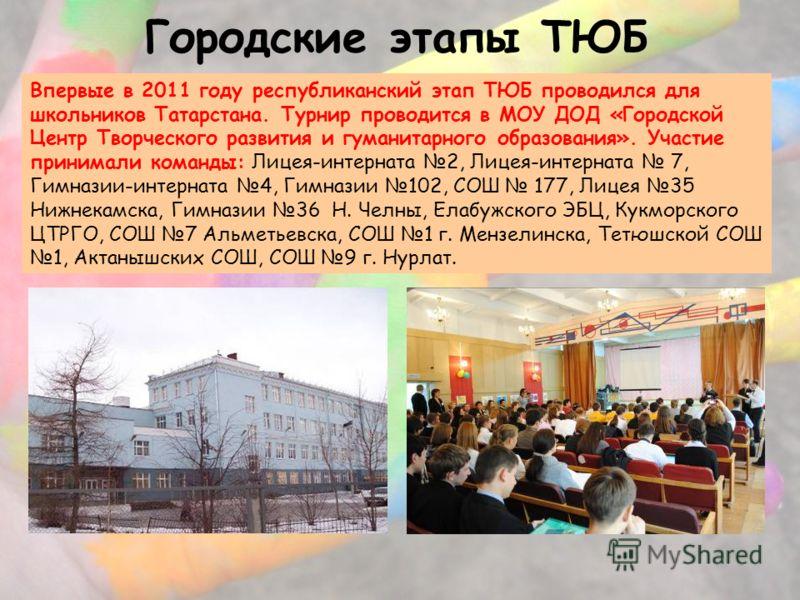 Городские этапы ТЮБ Впервые в 2011 году республиканский этап ТЮБ проводился для школьников Татарстана. Турнир проводится в МОУ ДОД «Городской Центр Творческого развития и гуманитарного образования». Участие принимали команды: Лицея-интерната 2, Лицея