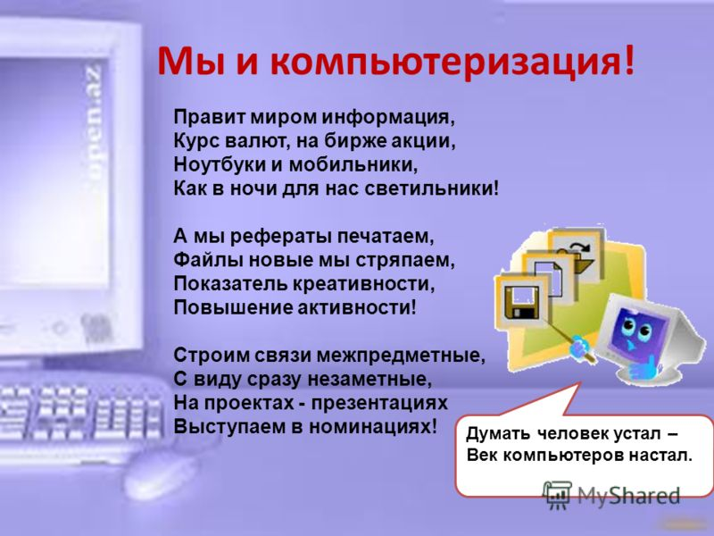 Мы и компьютеризация! Правит миром информация, Курс валют, на бирже акции, Ноутбуки и мобильники, Как в ночи для нас светильники! А мы рефераты печатаем, Файлы новые мы стряпаем, Показатель креативности, Повышение активности! Строим связи межпредметн