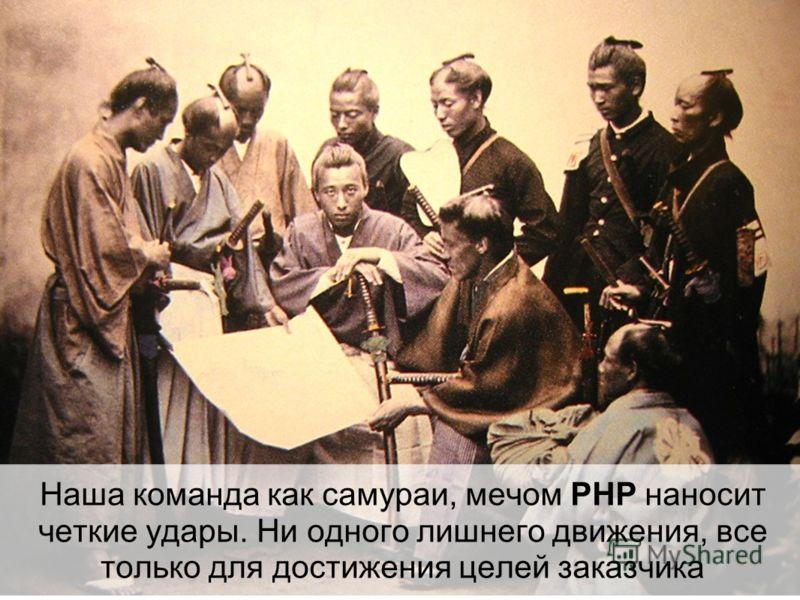 Наша команда как самураи, мечом PHP наносит четкие удары. Ни одного лишнего движения, все только для достижения целей заказчика