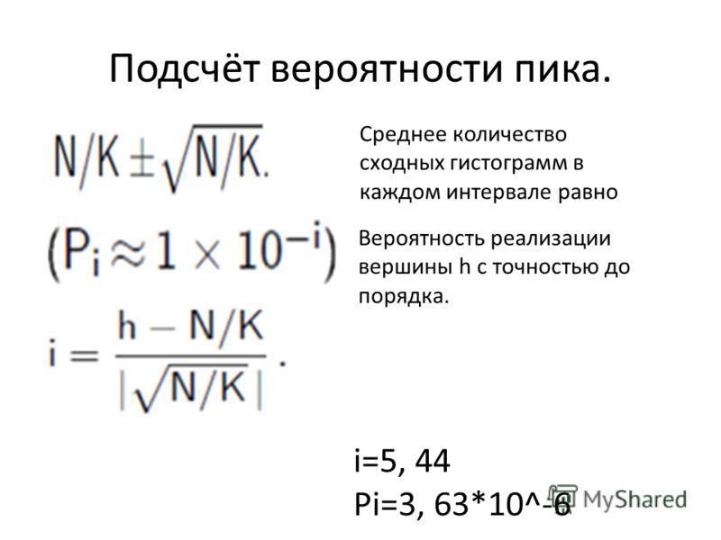 Подсчёт вероятности пика. Среднее количество сходных гистограмм в каждом интервале равно Вероятность реализации вершины h с точностью до порядка. i=5, 44 Pi=3, 63*10^-6
