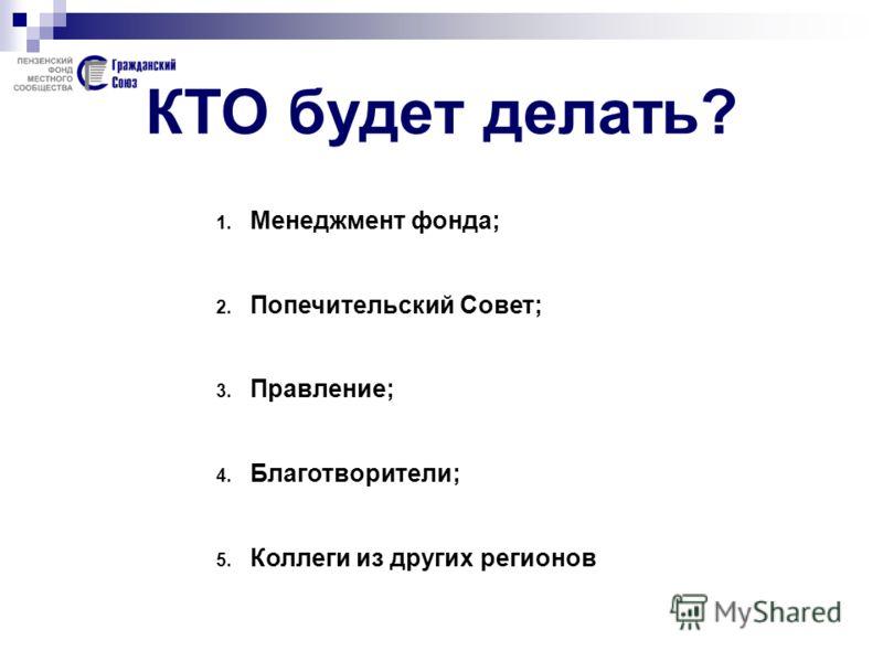 КТО будет делать? 1. Менеджмент фонда; 2. Попечительский Совет; 3. Правление; 4. Благотворители; 5. Коллеги из других регионов