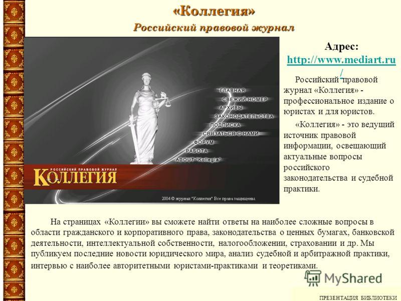 «Коллегия» Российский правовой журнал ПРЕЗЕНТАЦИЯ БИБЛИОТЕКИ Адрес: http://www.mediart.ru / http://www.mediart.ru / На страницах «Коллегии» вы сможете найти ответы на наиболее сложные вопросы в области гражданского и корпоративного права, законодател