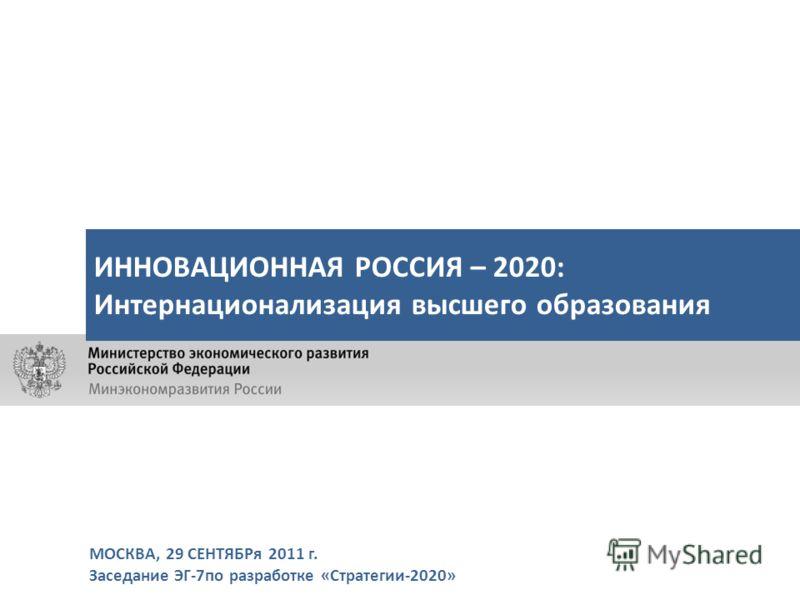 МОСКВА, 29 СЕНТЯБРя 2011 г. Заседание ЭГ-7по разработке «Стратегии-2020» ИННОВАЦИОННАЯ РОССИЯ – 2020: Интернационализация высшего образования