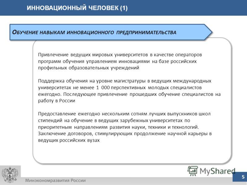 ИННОВАЦИОННЫЙ ЧЕЛОВЕК (1) 5 Привлечение ведущих мировых университетов в качестве операторов программ обучения управлением инновациями на базе российских профильных образовательных учреждений Поддержка обучения на уровне магистратуры в ведущих междуна