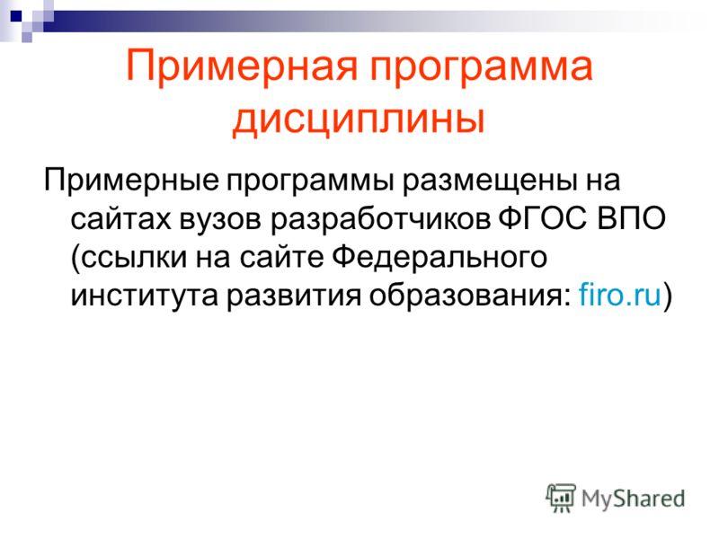 Примерная программа дисциплины Примерные программы размещены на сайтах вузов разработчиков ФГОС ВПО (ссылки на сайте Федерального института развития образования: firo.ru)