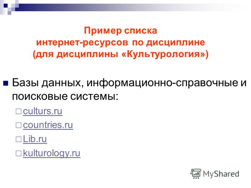 Пример списка интернет-ресурсов по дисциплине (для дисциплины «Культурология») Базы данных, информационно-справочные и поисковые системы: culturs.ru countries.ru Lib.ru kulturology.ru