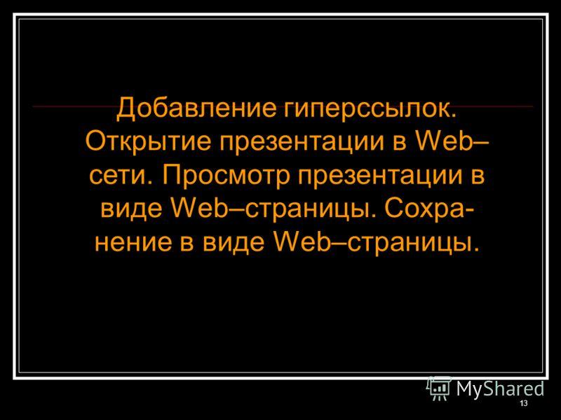 13 Добавление гиперссылок. Открытие презентации в Web– сети. Просмотр презентации в виде Web–страницы. Сохра- нение в виде Web–страницы.
