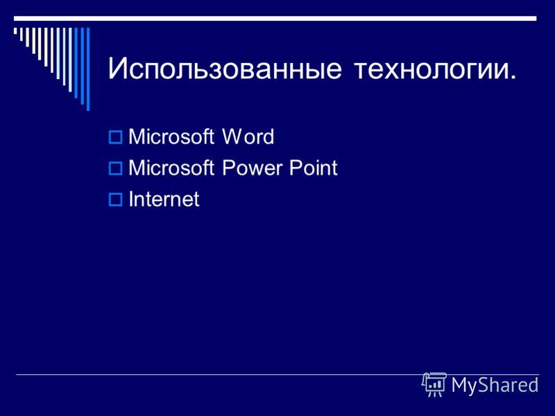 Использованные технологии. Microsoft Word Microsoft Power Point Internet