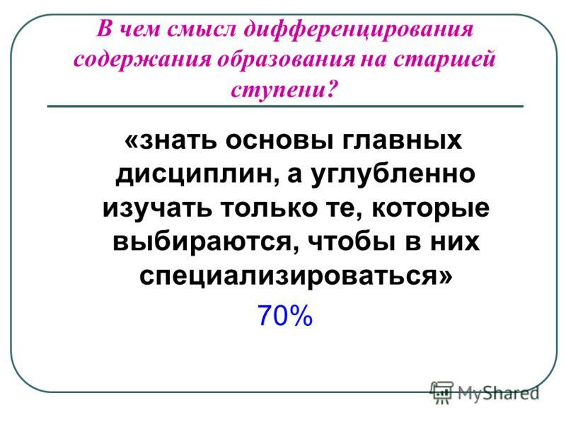 В чем смысл дифференцирования содержания образования на старшей ступени? «знать основы главных дисциплин, а углубленно изучать только те, которые выбираются, чтобы в них специализироваться» 70%